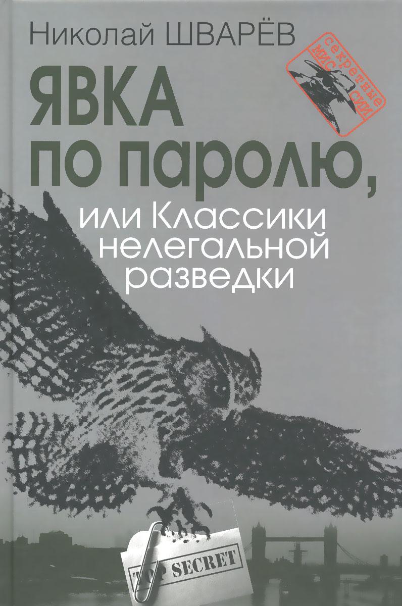 Николай Шварев Явка по паролю, или Классики нелегальной разведки шварев н явка по паролю или классики нелегальной разведки