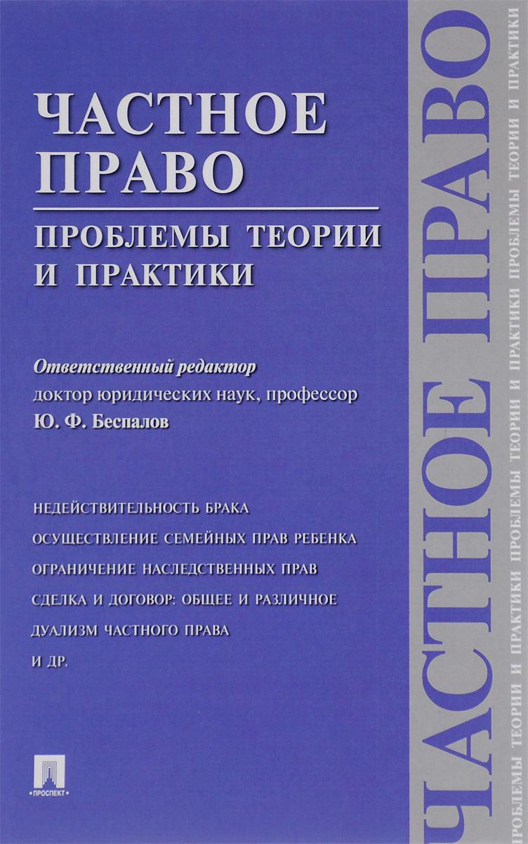 Отв.ред. Беспалов Ю.Ф. Частное право. Проблемы теории и практики
