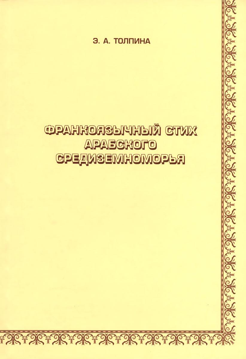 Zakazat.ru: Франкоязычный стих арабского Средиземноморья. Э. А. Толпина