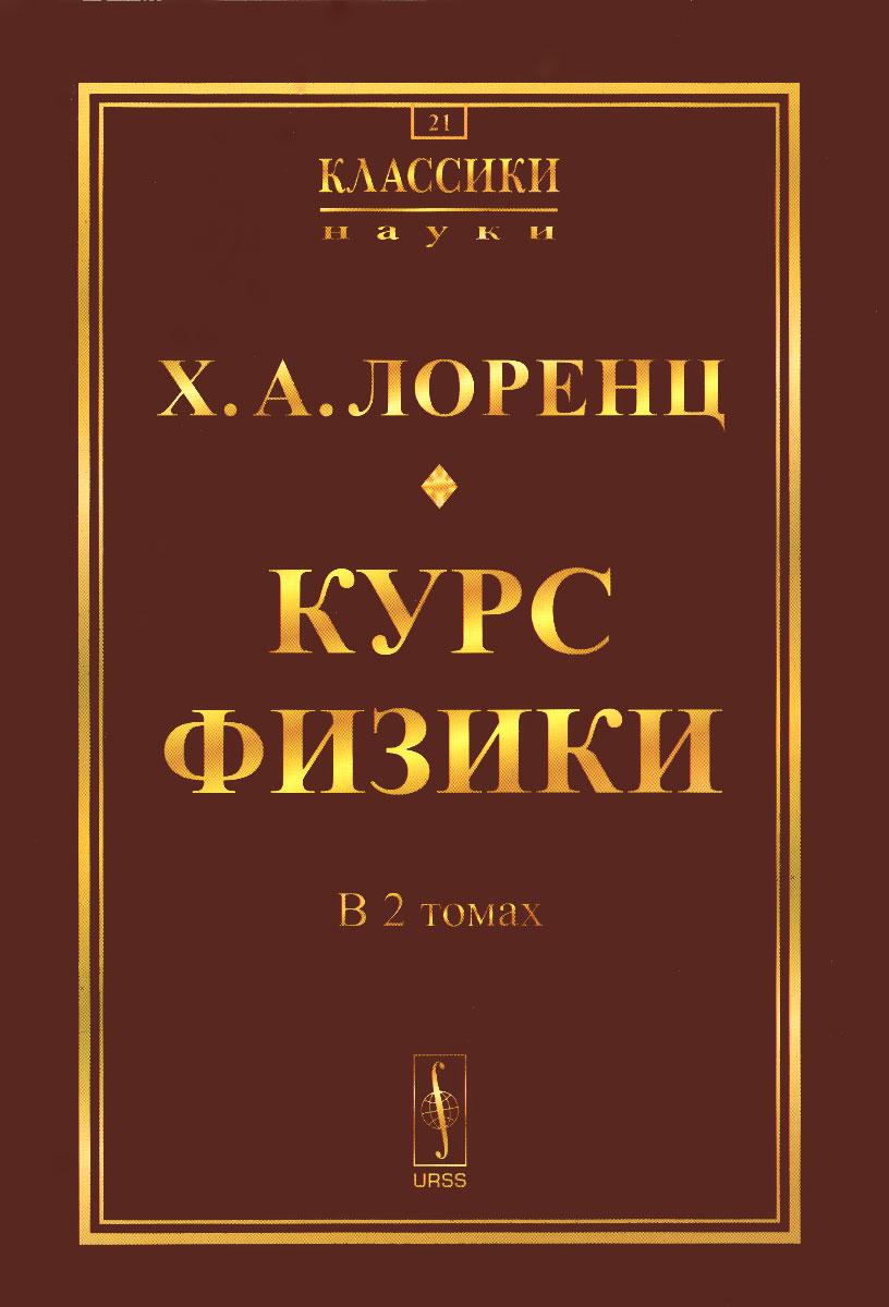 Х. А. Лоренц Курс физики. В 2 томах а в бармасов в е холмогоров курс общей физики для природопользователей механика