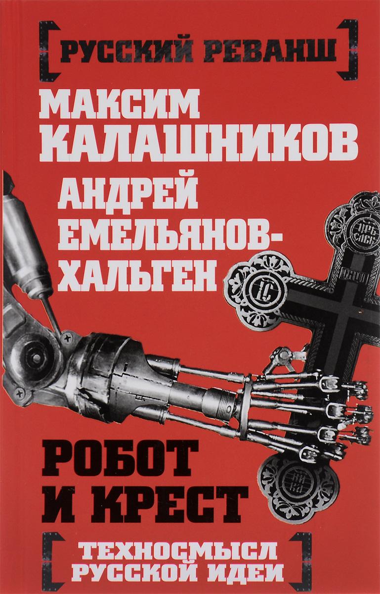 Максим Калашников, Андрей Емельянов-Хальген Робот и крест. Техносмысл русской идеи