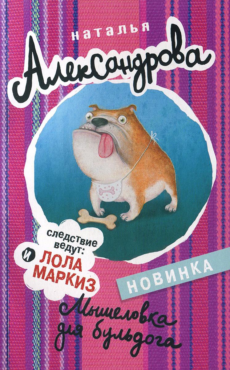 Наталья Александрова Мышеловка для бульдога александрова наталья николаевна мышеловка для бульдога