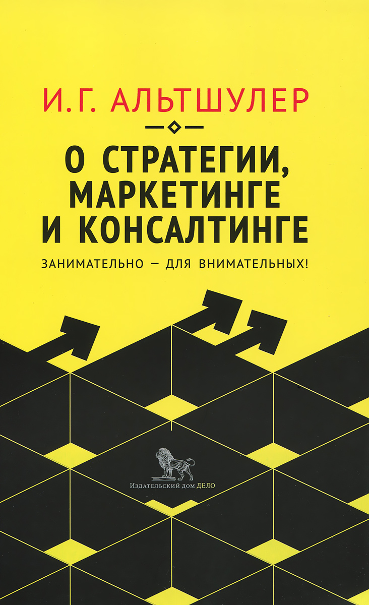 И. Г. Альтшулер О стратегии, маркетинге и консалтинге. Занимательно - для внимательных! ISBN: 978-5-7749-1085-4