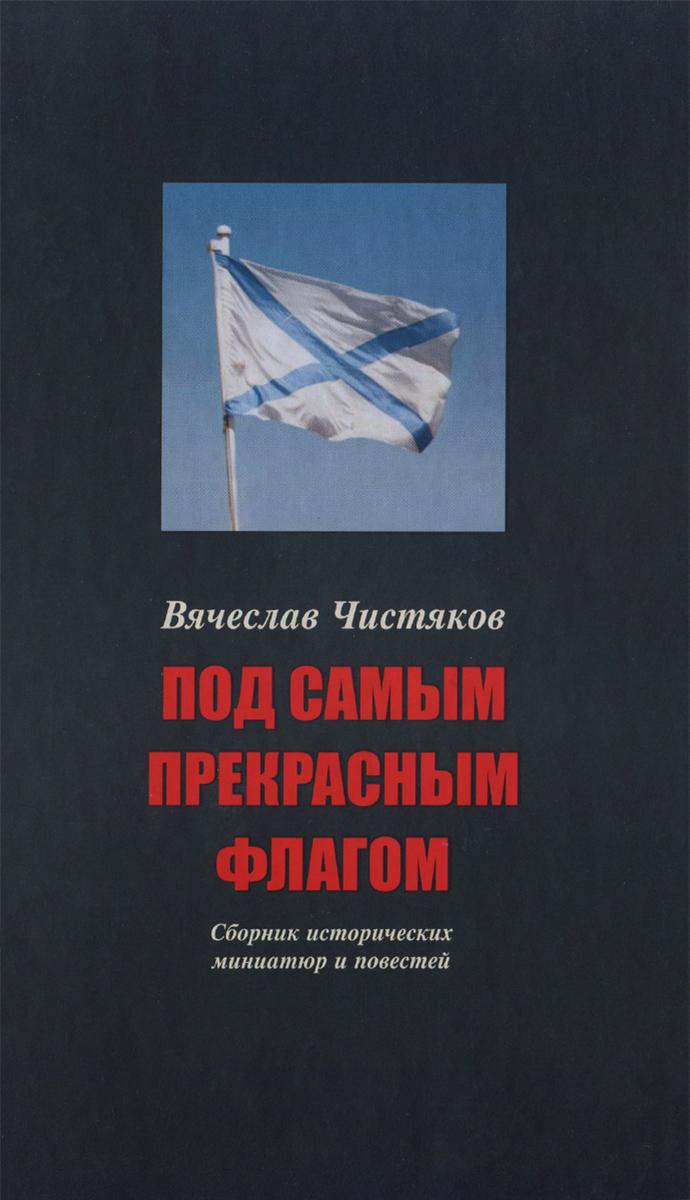 В. Н. Чистяков Под самым прекрасным флагом