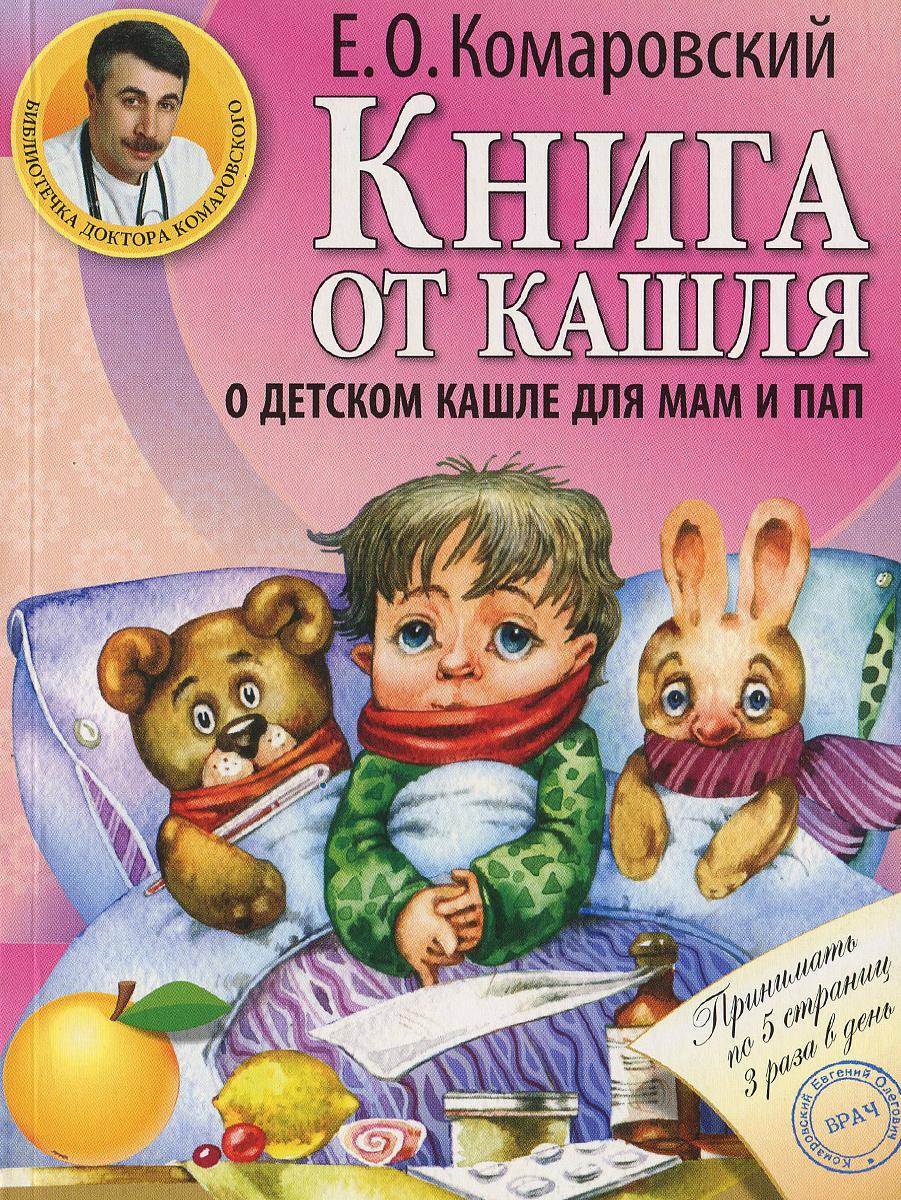 Е. О. Комаровский Книга от кашля. О детском кашле для мам и пап комаровский е книга от насморка о детском насморке для мам и пап