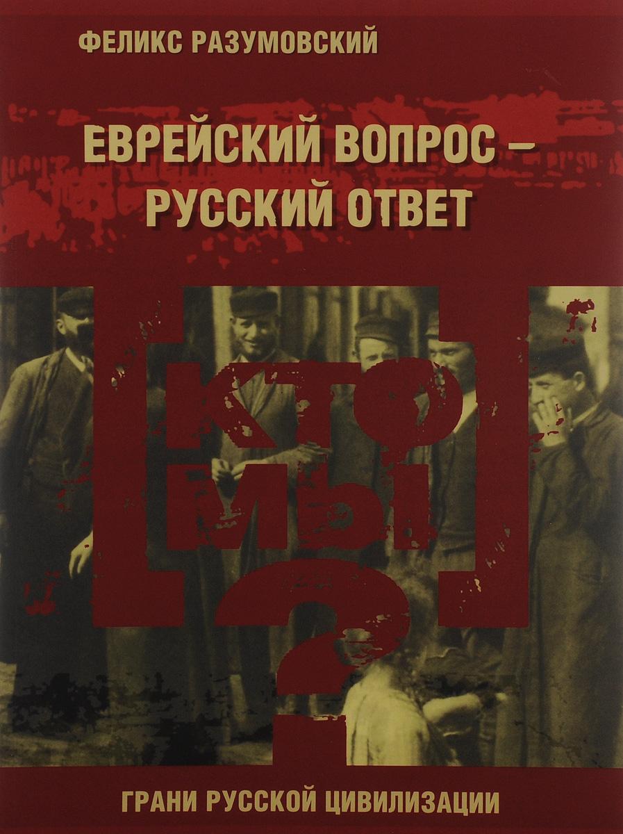 Феликс Разумовский Кто мы? Еврейский вопрос - русский ответ