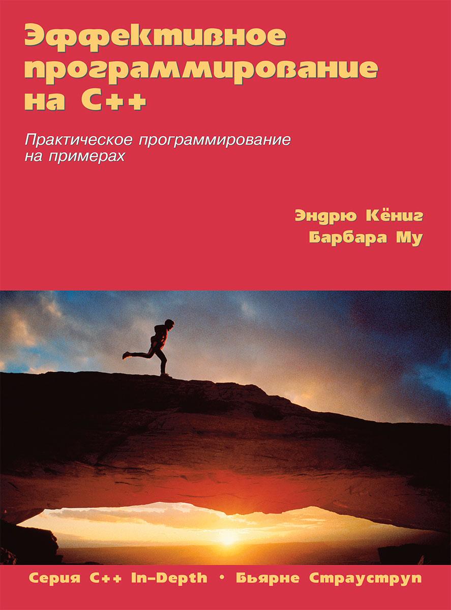 Эндрю Кёниг, Барбара Му Эффективное программирование на C++. Практическое программирование на примерах ISBN: 978-5-8459-2056-0, 0-201-70353-X гэлловей м сила objective c 2 0 эффективное программирование для ios и os х isbn 9785496009638