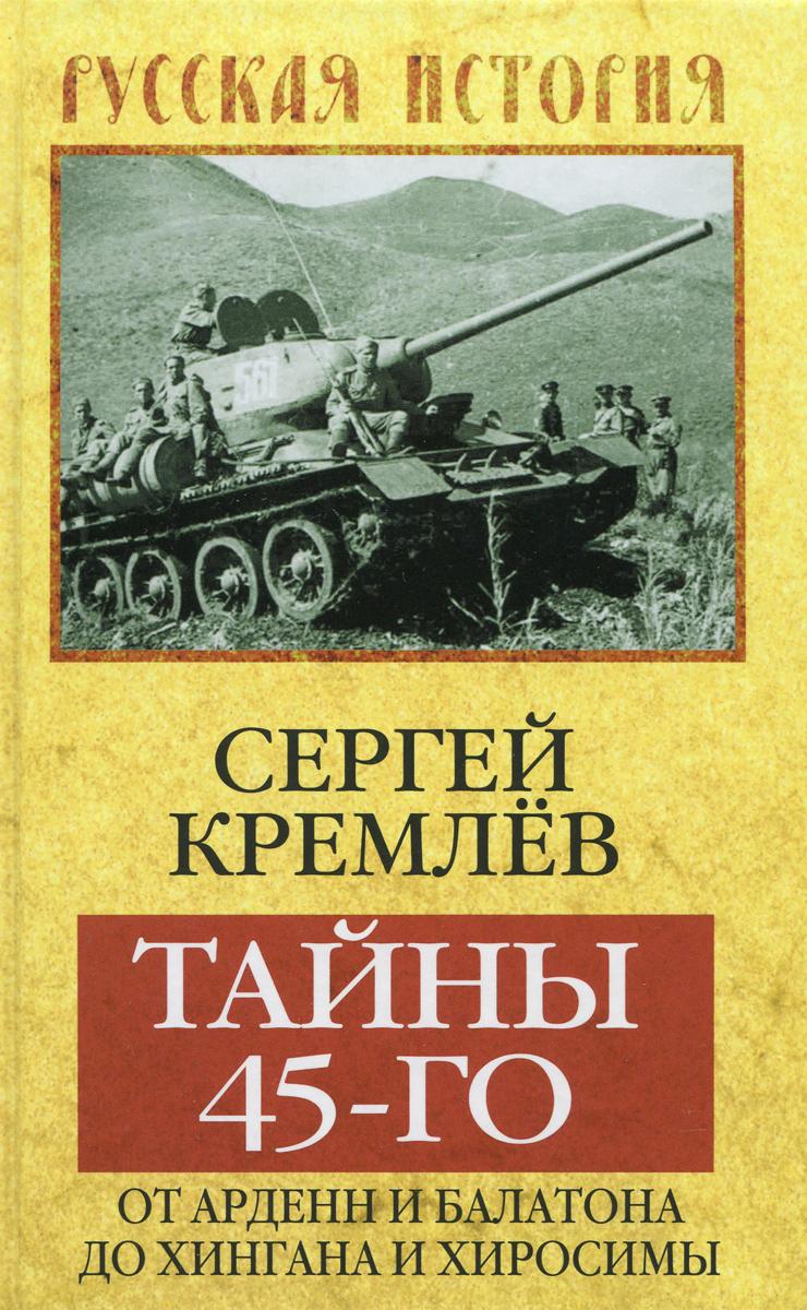 Сергей Кремлев Тайны 45-го. От Арденн и Балатона до Хингана и Хиросимы сергей кремлев тайны 45 го от арденн и балатона до хингана и хиросимы