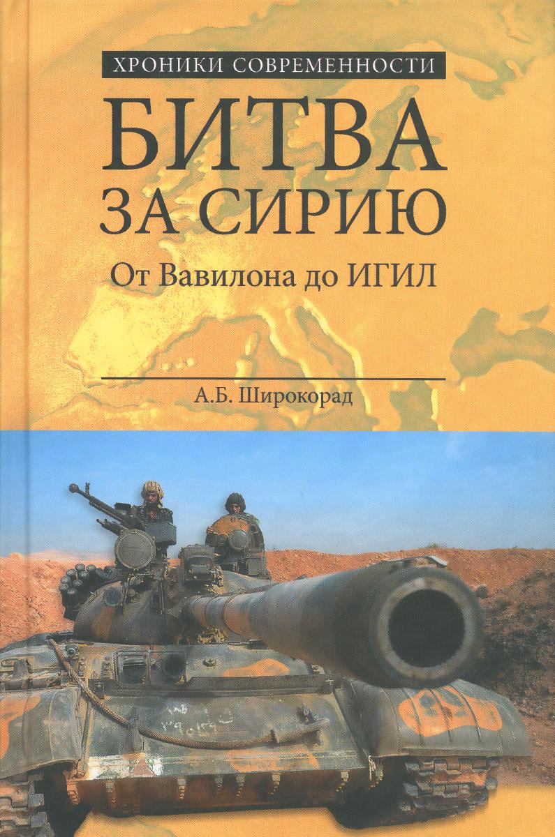А. Б. Широкорад Битва за Сирию. От Вавилона до ИГИЛ от тайги до британских морей… почему красная армия победила в гражданской войне