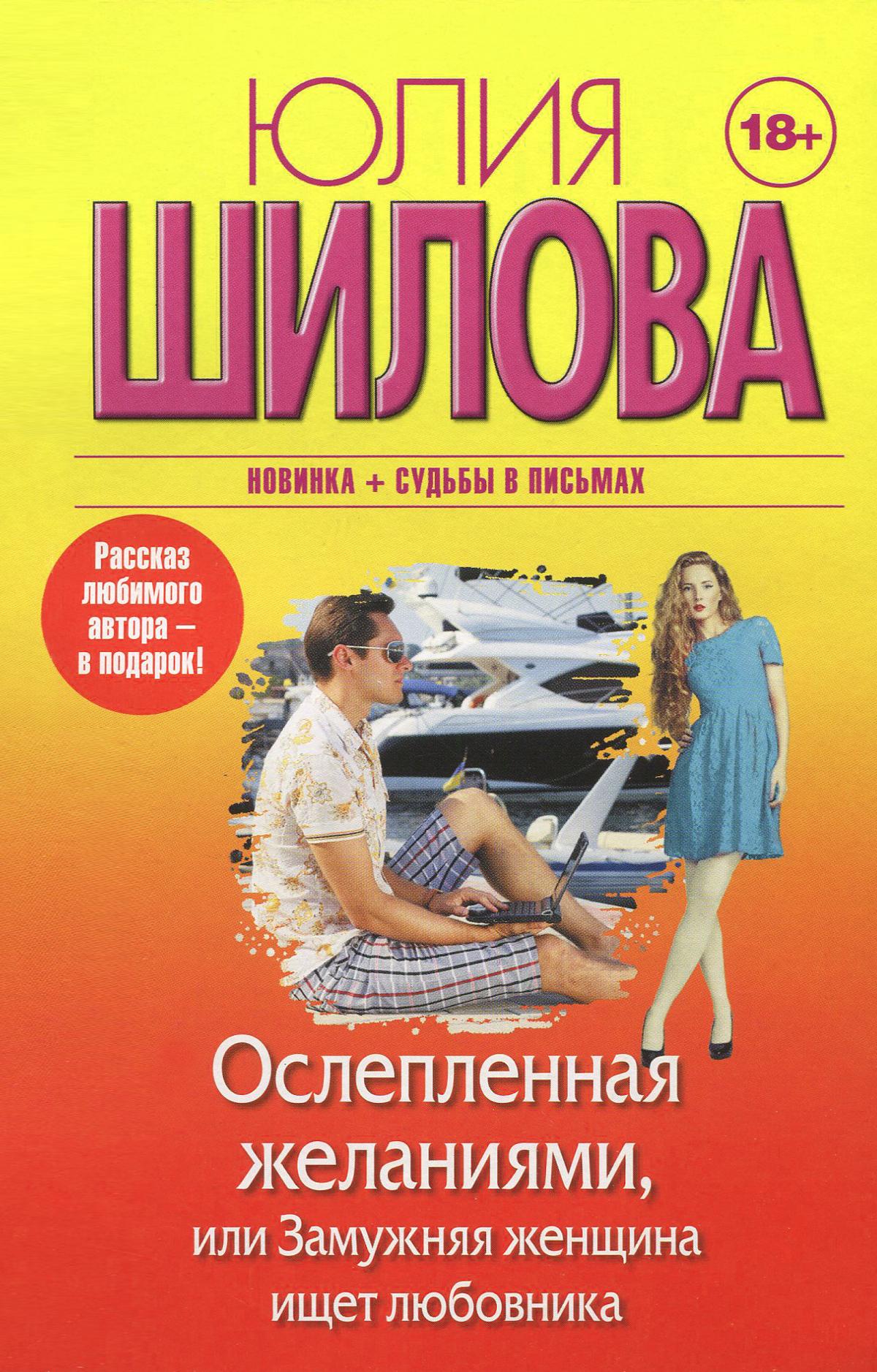 Юлия Шилова Ослепленная желаниями, или Замужняя женщина ищет любовника юлия шилова грехи молодости или расплата за прошлую жизнь