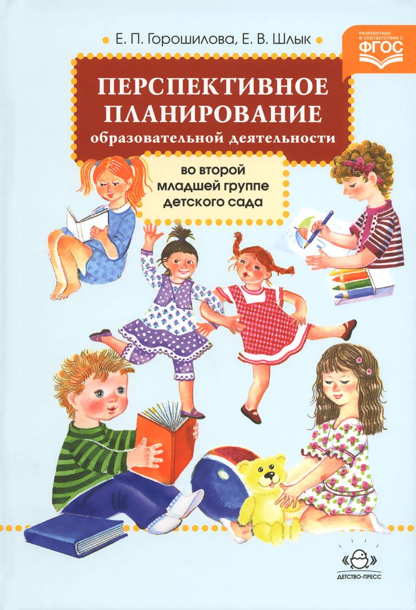 Е. П. Горошилова, Е. В. Шлык Перспективное планирование образовательной деятельности во второй младшей группе детского сада е а поплева планировка и обустройство вашего сада