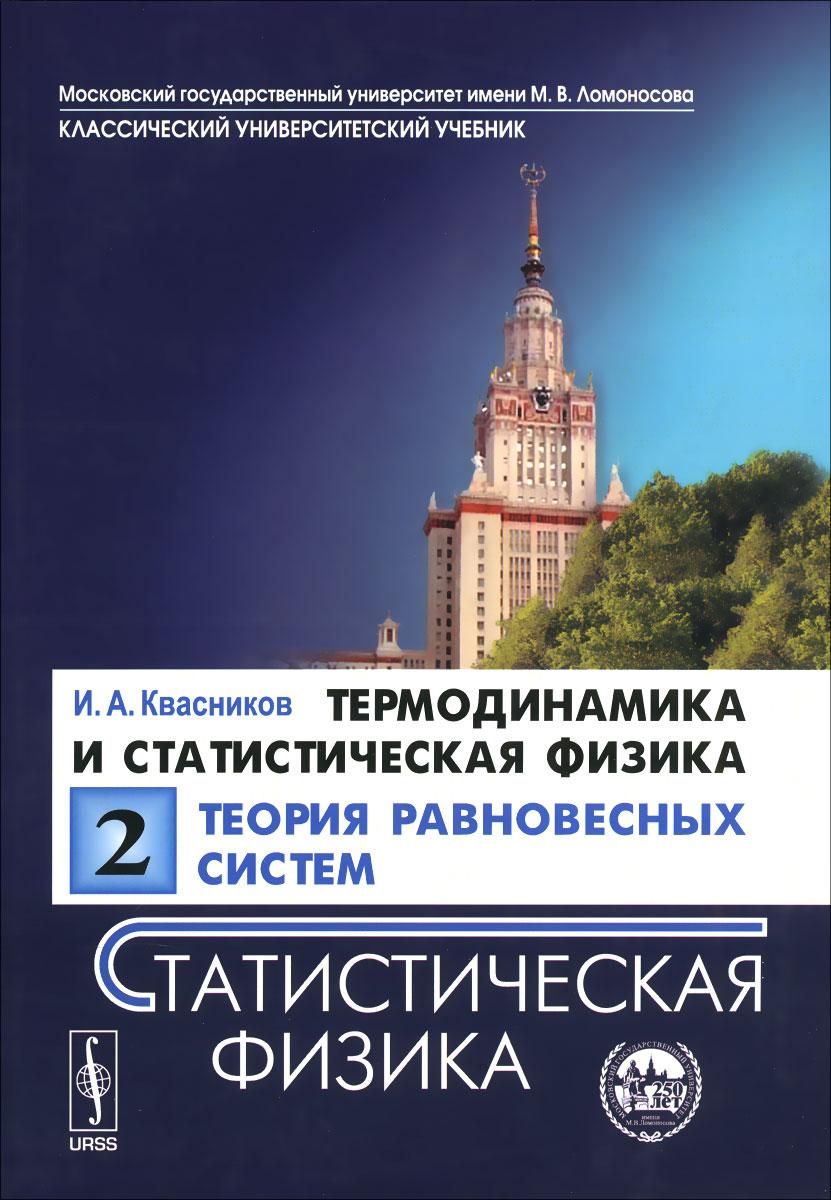 Термодинамика и статистическая физика. Том 2. Теория равновесных систем. Статистическая физика. Учебное пособие. И. А. Квасников