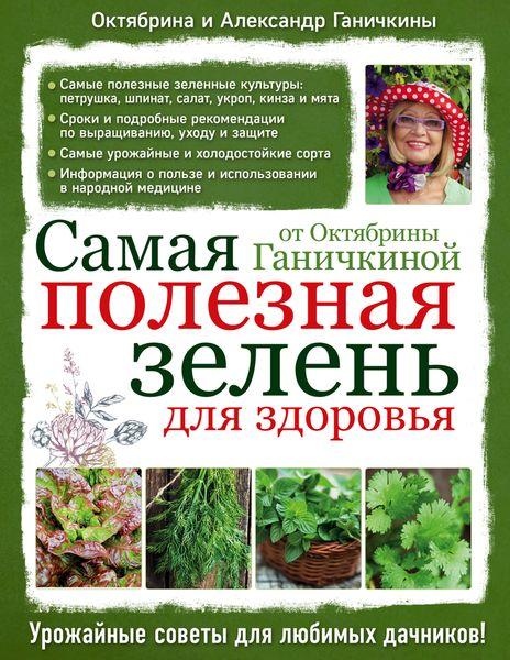 Октябрина и Александр Ганичкины Самая полезная зелень для здоровья от Октябрины Ганичкиной эксмо самая полезная зелень для здоровья от октябрины ганичкиной