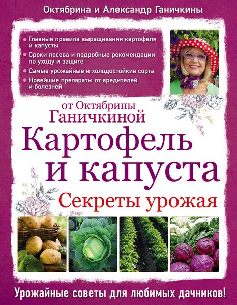 Октябрина и Александр Ганичкины Картофель и капуста. Секреты урожая от Октябрины Ганичкиной какие сорта самоопыляемых огурцов длядачи