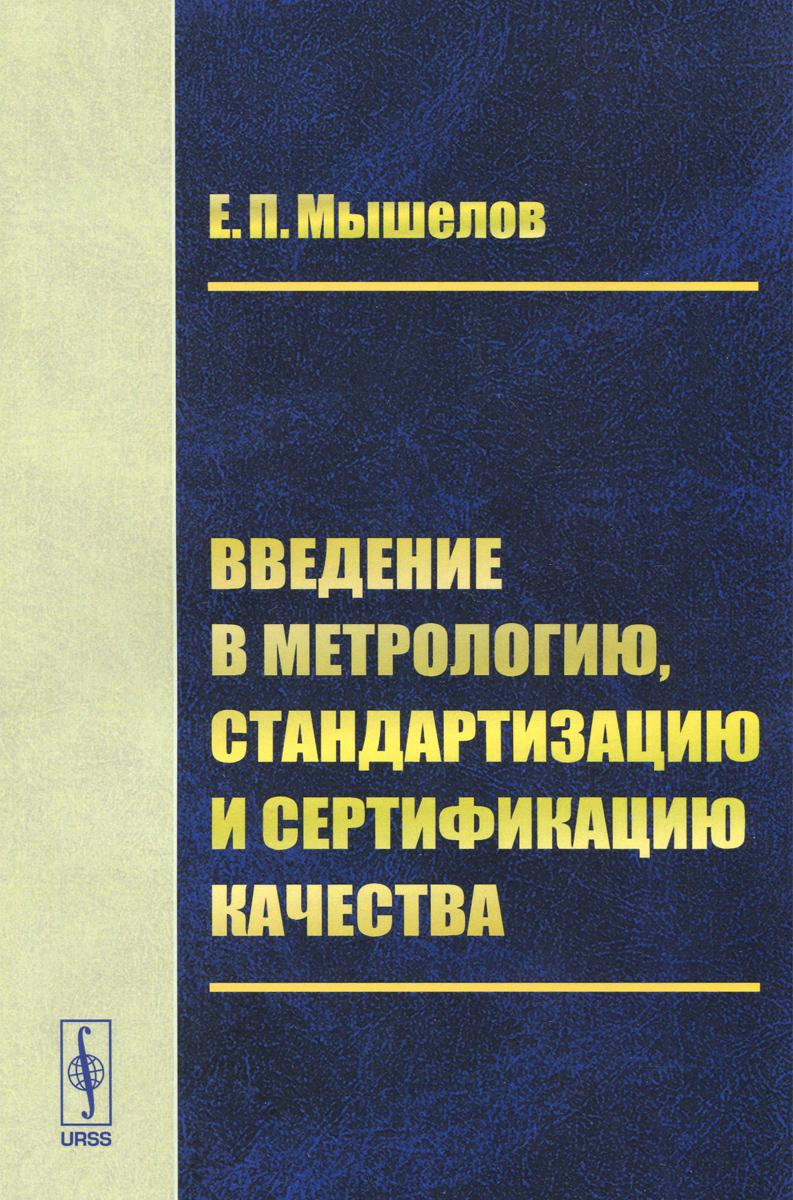 Е. П. Мышелов Введение в метрологию, стандартизацию и сертификацию качества. Учебное пособие