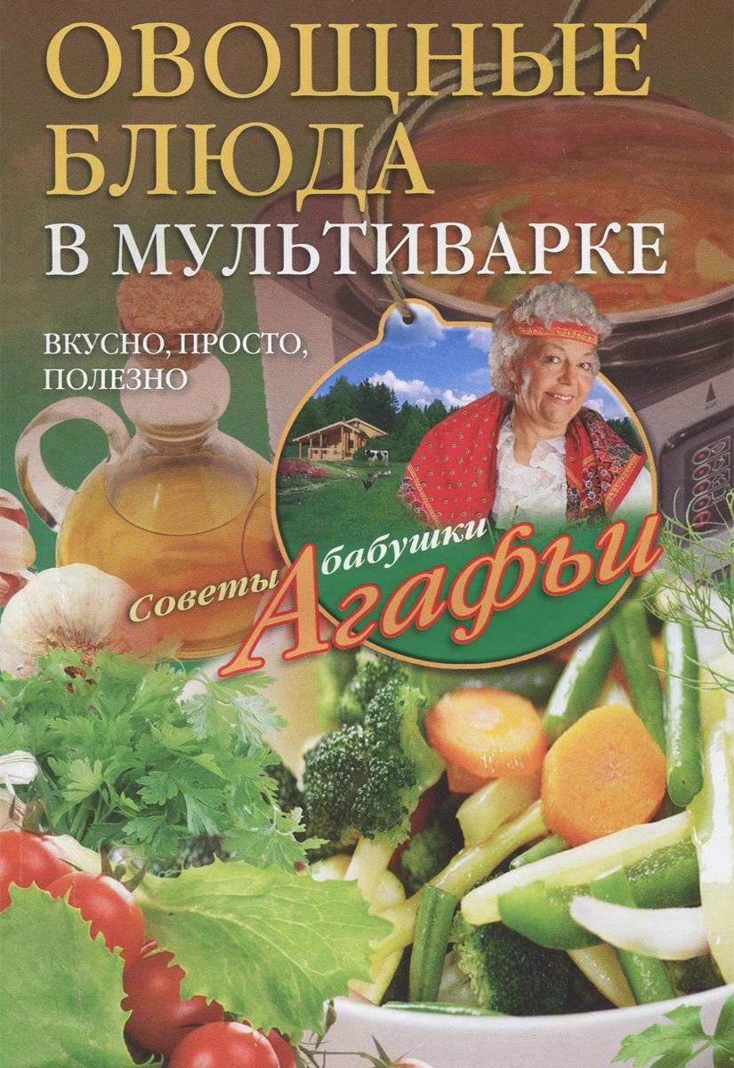 А. Т. Звонарева Овощные блюда в мультиварке. Вкусно, просто, полезно агафья звонарева домашние рецепты просто и вкусно