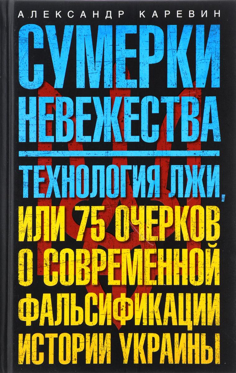 Александр Каревин Сумерки невежества. Технология лжи, или 75 очерков о современной фальсификации истории Украины защита голеностопа на украине