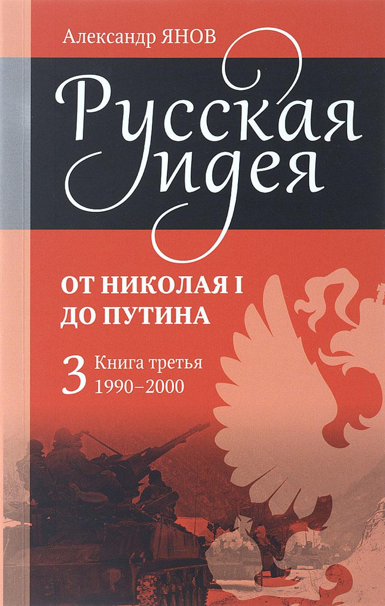 Русская идея. От Николая I до Путина. Книга 3. 1990-2000