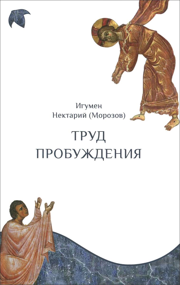 Игумен Нектарий (Морозов) Труд пробуждения. Беседы на воскресные и праздничные евангельские чтения и дни памяти святых безумные воскресные дни