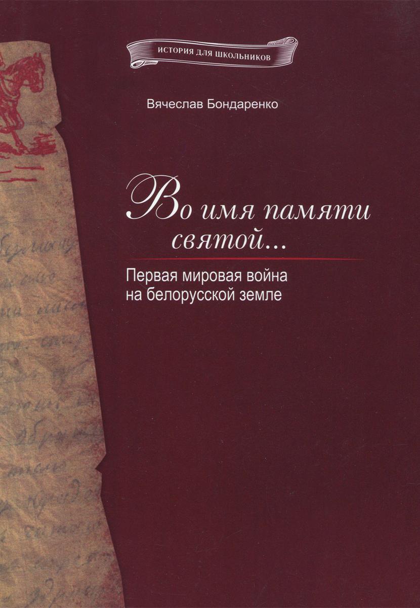 Вячеслав Бондаренко Во имя памяти святой... Первая мировая война на белорусской земле уолкер джонатан операция немыслимое третья мировая война