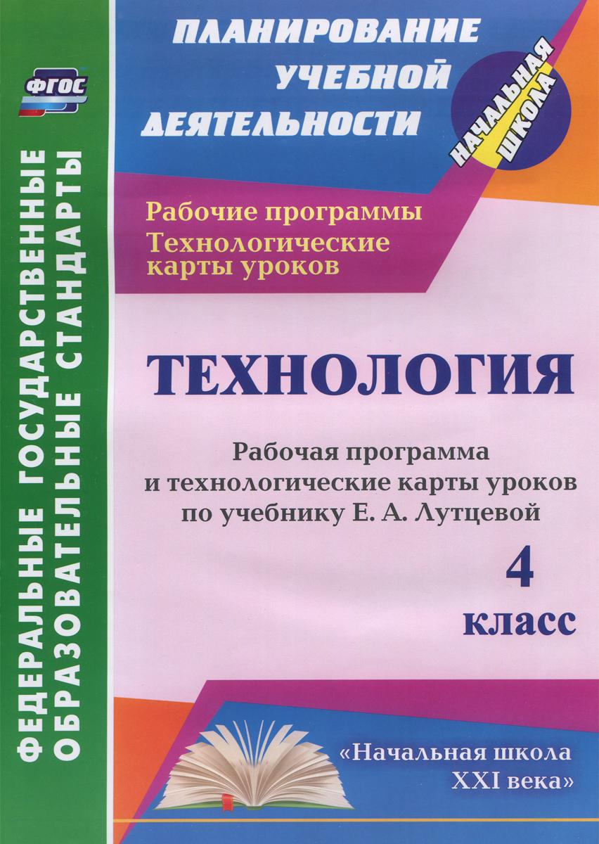 Технология. 4 класс. Рабочая программа и технологические карты уроков по учебнику Е. А. Лутцевой