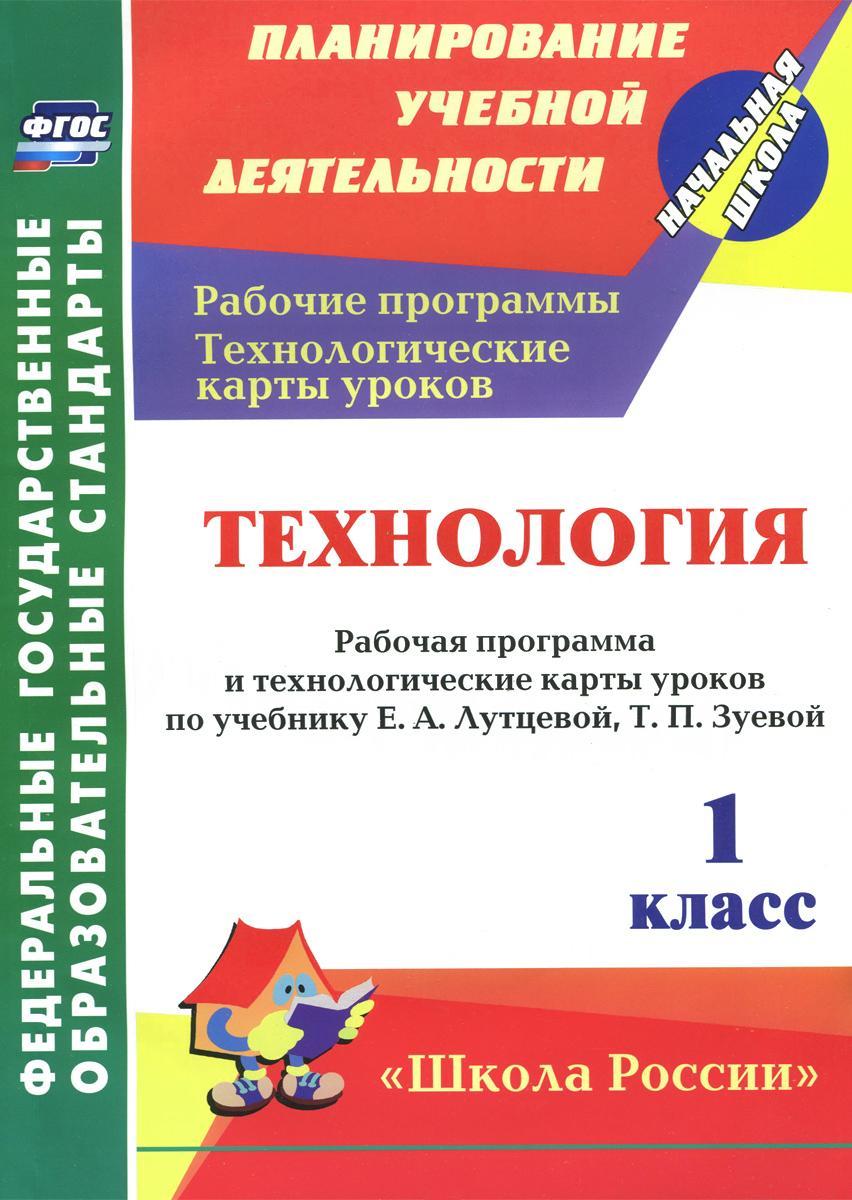 Технология. 1 класс. Рабочая программа и технологические карты уроков по учебнику Е. А. Лутцевой, Т. П. Зуевой