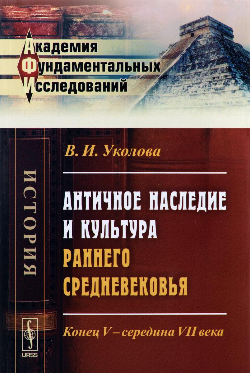 В. И. Уколова. Античное наследие и культура раннего Средневековья. Конец V -- середина VII века
