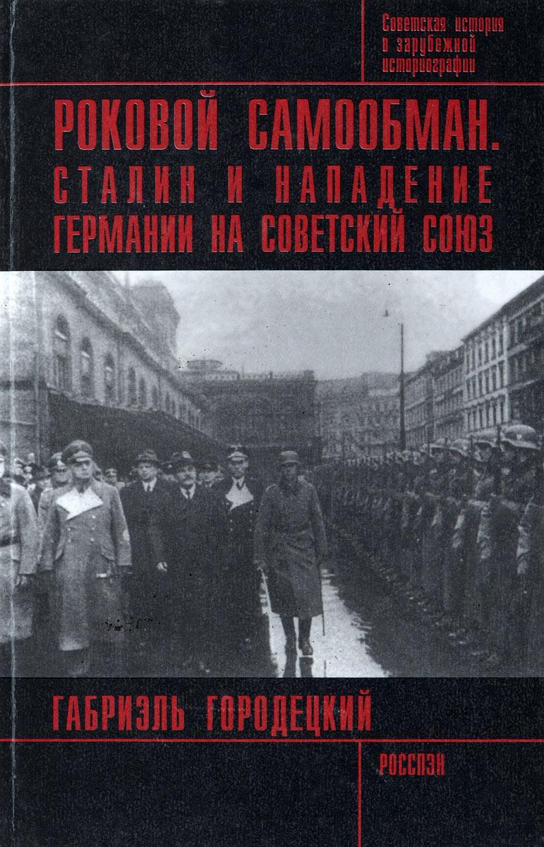 Габриэль Городецкий Роковой самообман. Сталин и нападение Германии на Советский Союз