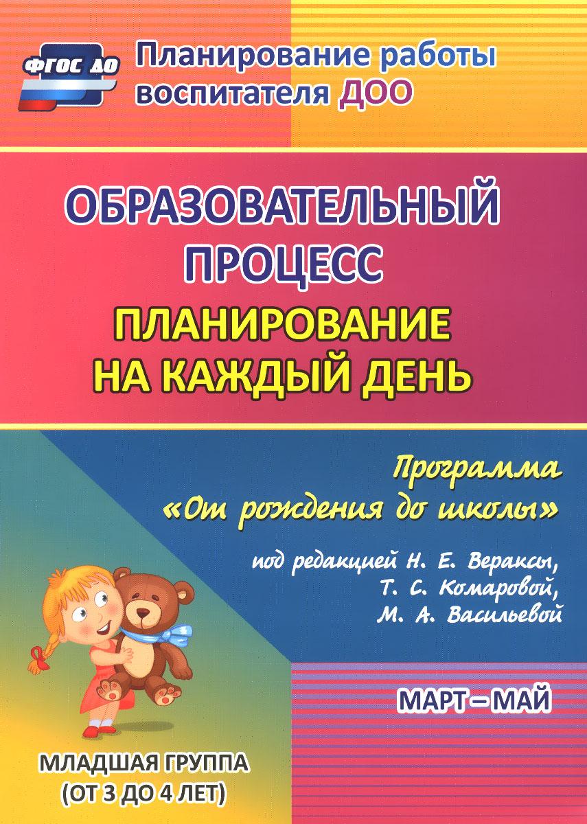 """Образовательный процесс. Планирование на каждый день по программе """"От рождения до школы"""". Март-май. Младшая группа (от 3 до 4 лет)"""