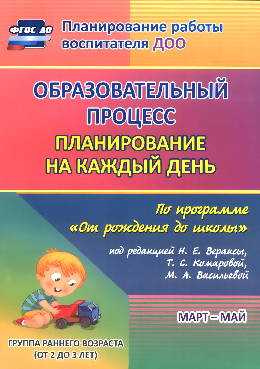 """Образовательный процесс. Планирование на каждый день по программе """"От рождения до школы"""". Март-май. Группа раннего возраста (от 2 до 3 лет)"""