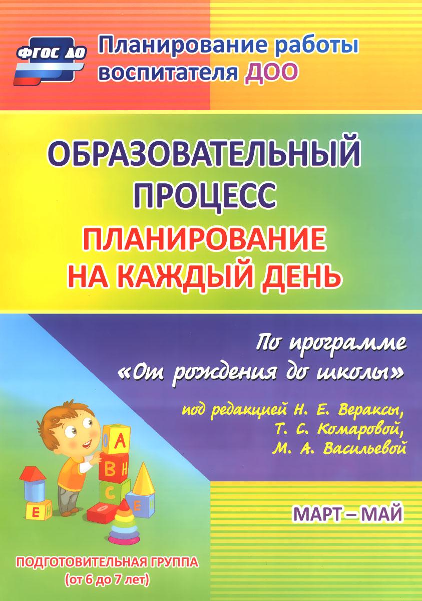 """Образовательный процесс. Планирование на каждый день по программе """"От рождения до школы"""". Март-май. Подготовительная группа (от 6 до 7 лет)"""