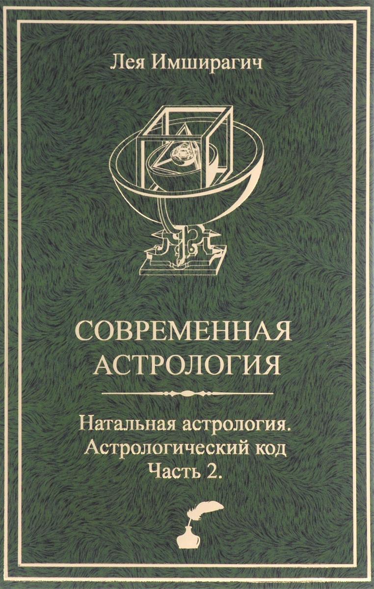 Лея Имширагич Современная астрология. Натальная астрология. Астрологический код. Часть 2