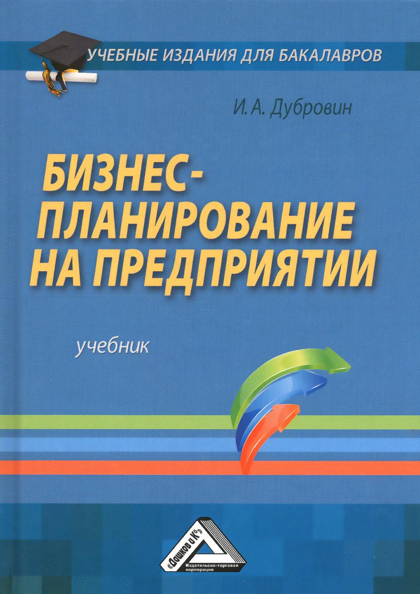 И. А. Дубровин. Бизнес-планирование на предприятии. Учебник