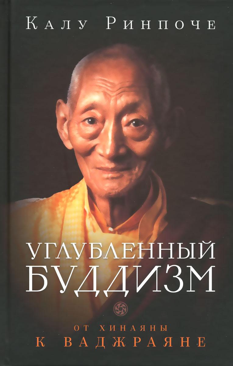 Калу Ринпоче Углубленный буддизм. От Хинаяны к Ваджраяне гьетрул джигме ринпоче путь воина учения просветленного царя гесара из линга