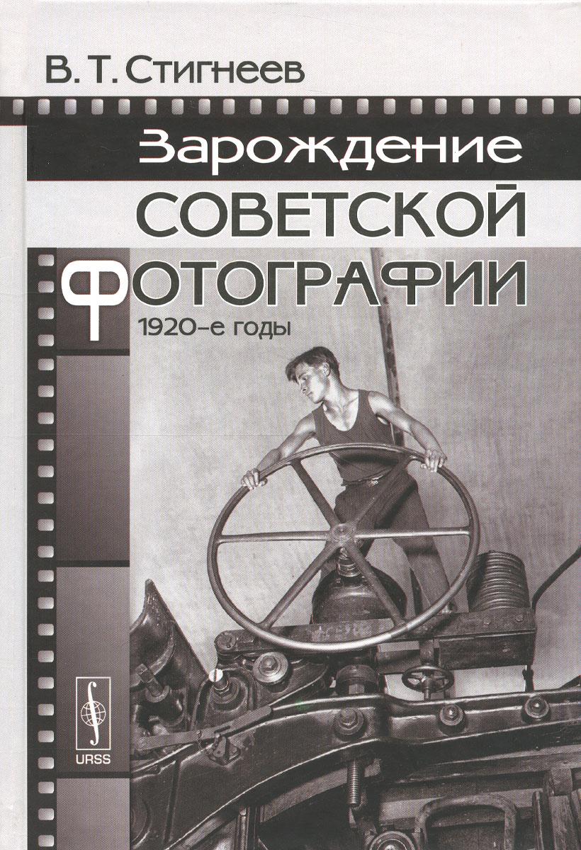 В. Т. Стигнеев Зарождение советской фотографии. 1920-е годы