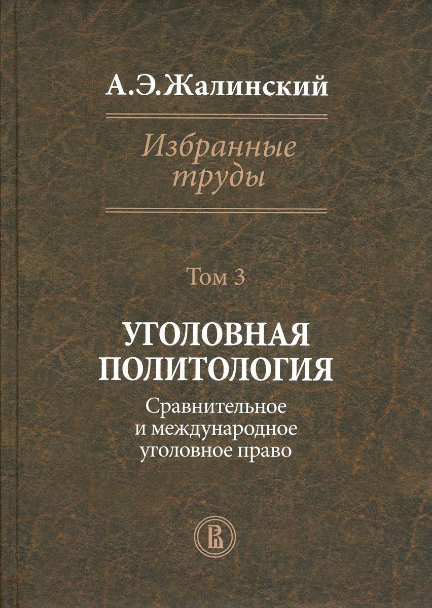 А. Э. Жалинский А. Э. Жалинский. Избранные труды. В 4 томах. Том 3. Уголовная политология
