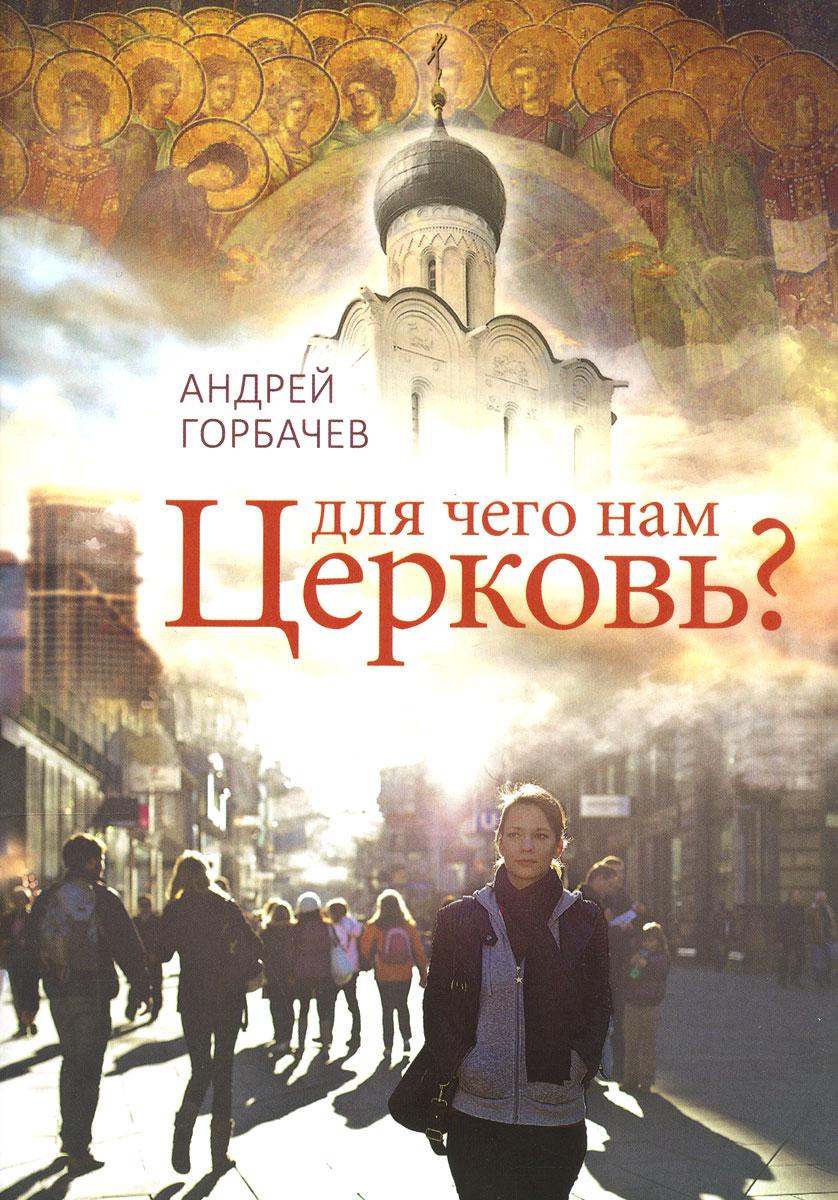 Андрей Горбачев Для чего нам Церковь? валентин дикуль упражнения для позвоночника для тех кто в пути