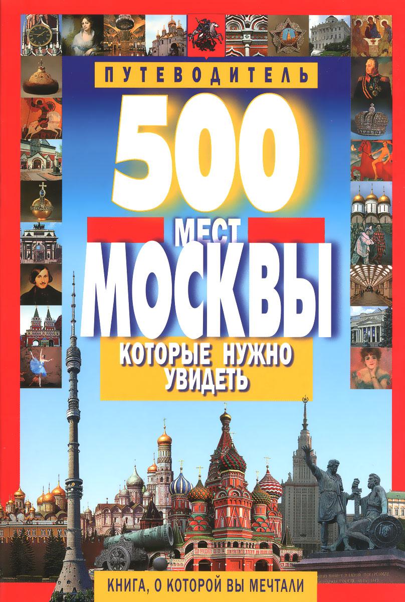 В. В. Потапов 500 мест Москвы, которые нужно увидеть. Путеводитель главный путеводитель москвы информационно справочное издание ключ города