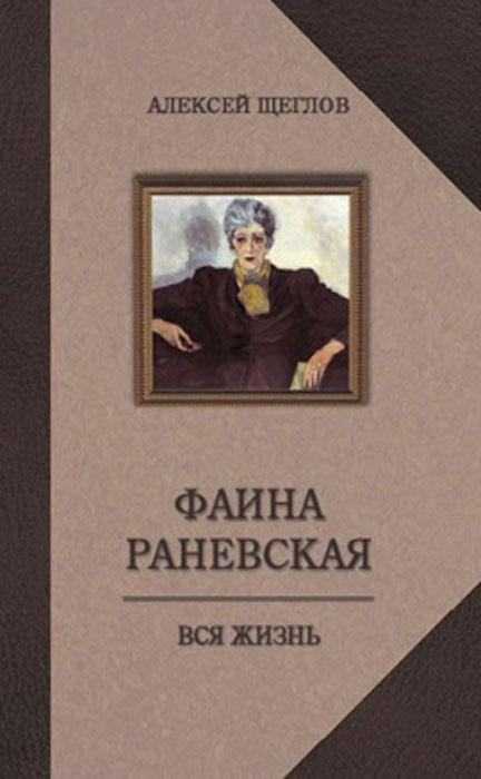 Алексей Щеглов Фаина Раневская. Вся жизнь