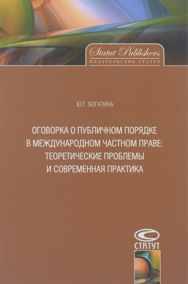 Ю. Г. Богатина Оговорка о публичном порядке в международном частном праве. Теоретические проблемы и современная практика