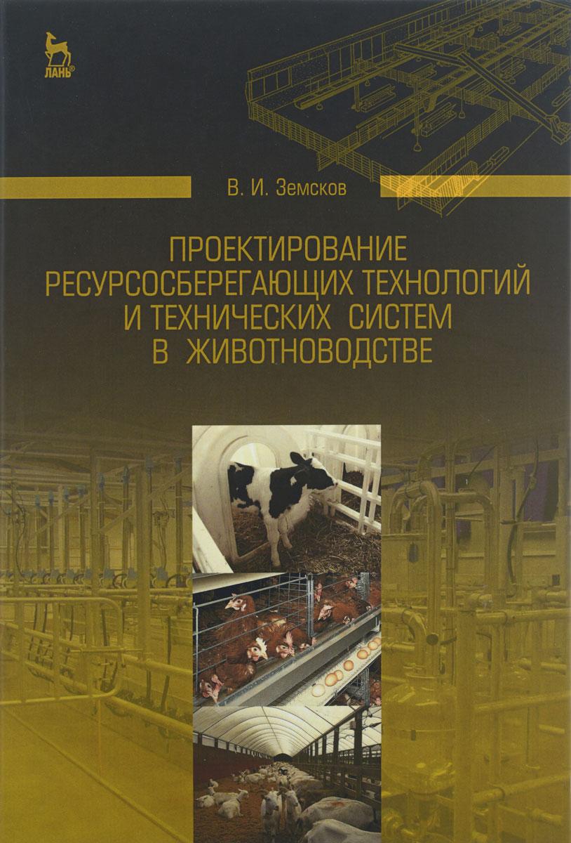 Проектирование ресурсосберегающих технологий и технических систем в животноводстве. Учебное пособие