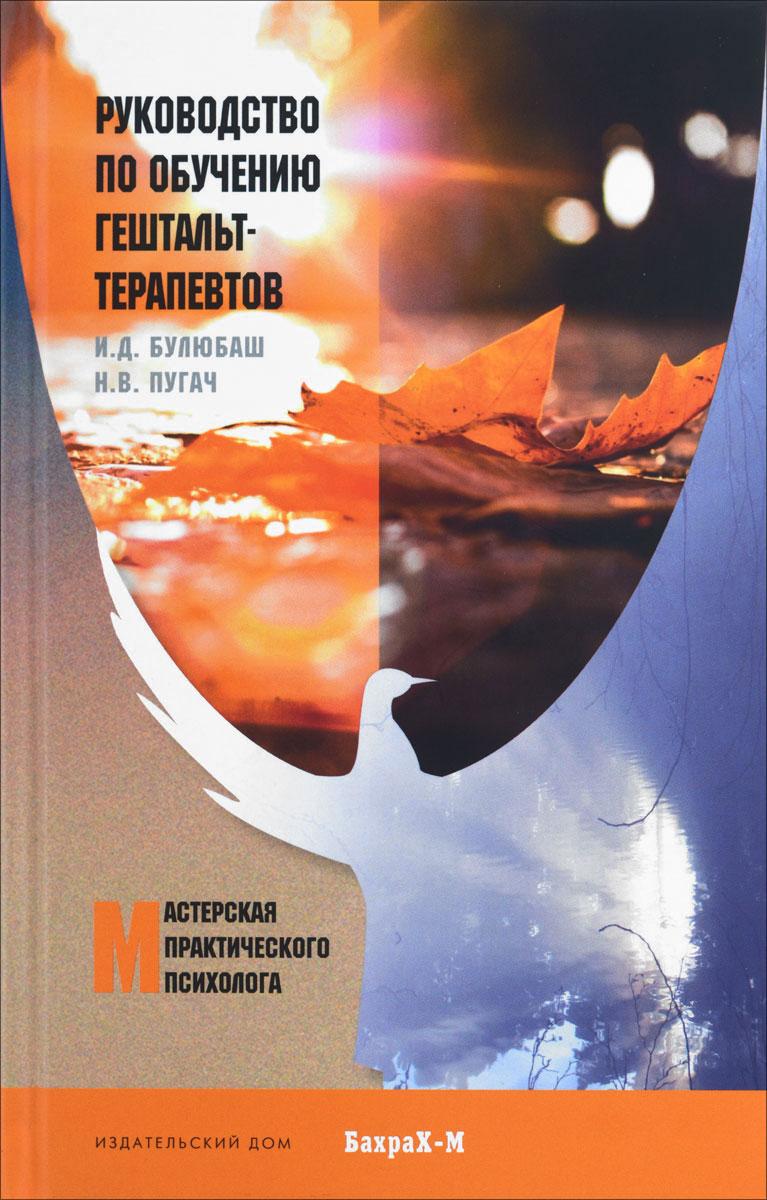 И. Д. Булюбаш, Н. В. Пугач Руководство по обучению гештальт-терапевтов гонзаг масколье выбери свою жизнь гештальт сегодня