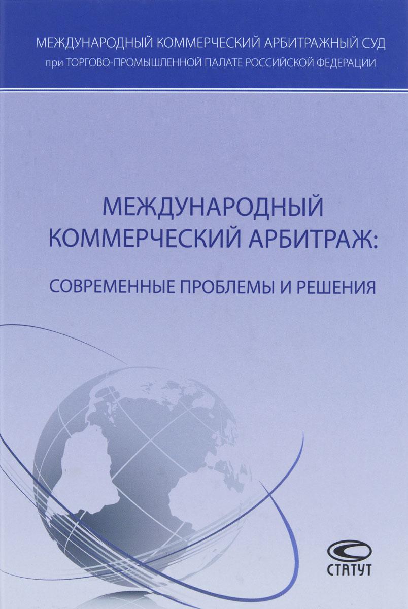 Международный коммерческий арбитраж. Современные проблемы и решения международный коммерческий арбитраж