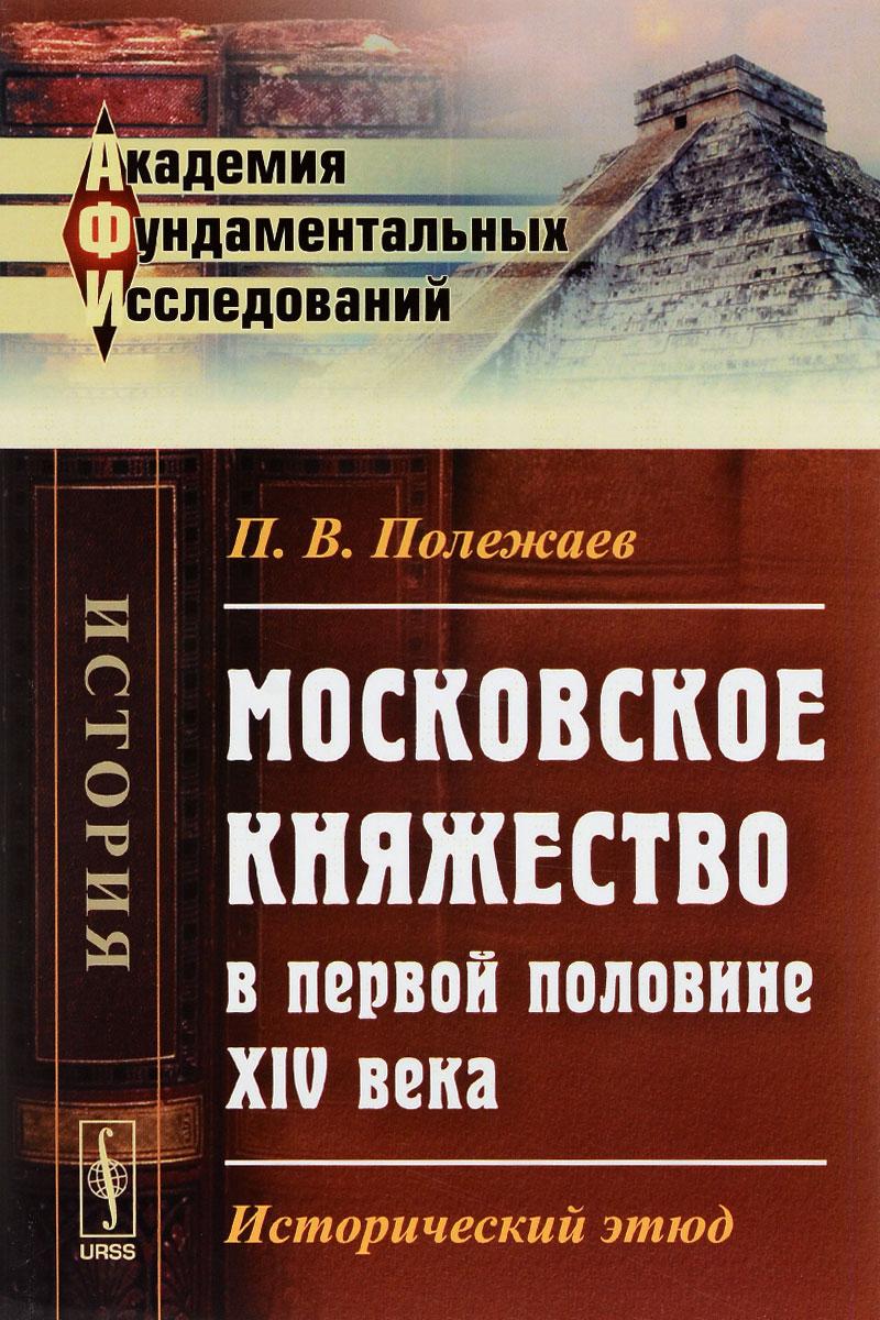 П. В. Полежаев Московское княжество в первой половине XIV века. Исторический этюд