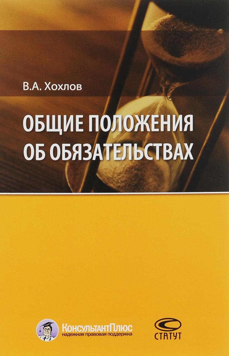 В. А. Хохлов Общие положения об обязательствах. Учебное пособие