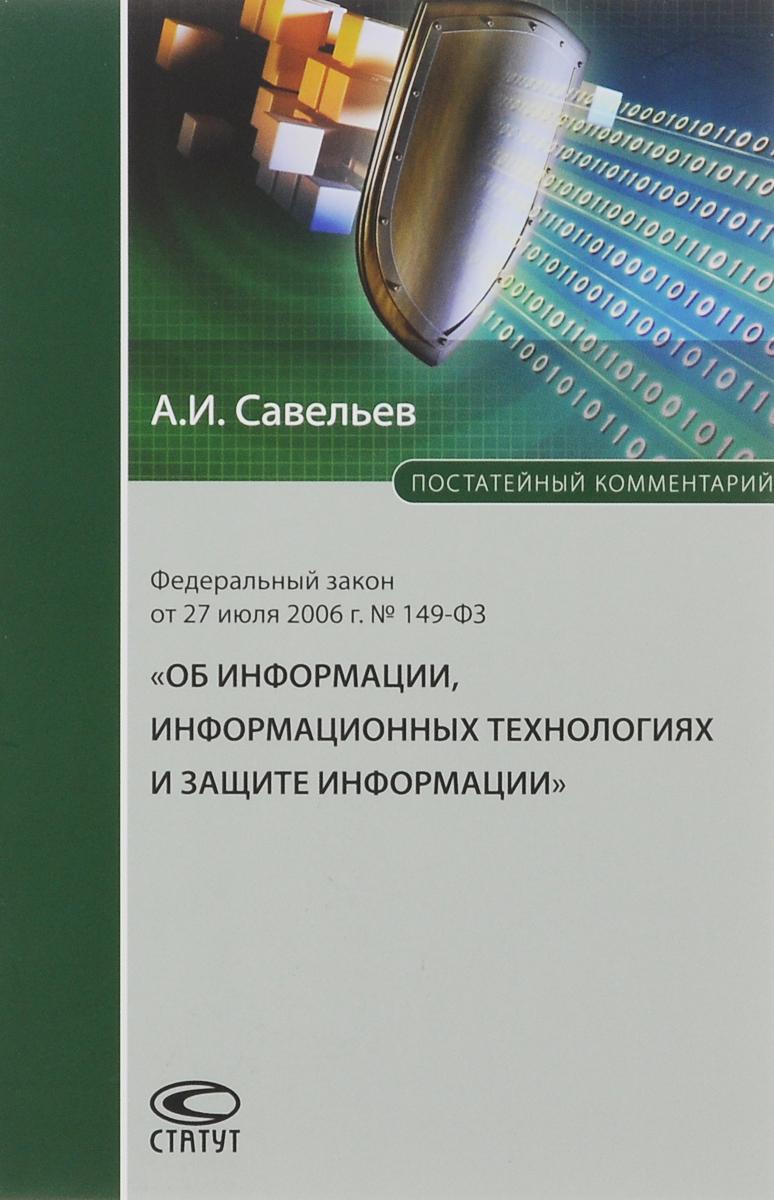 А. И. Савельев Комментарий к Федеральному закону от 27 июля 2006 г. №149- ФЗ Об информации, информационных технологиях и защите информации (постатейный)