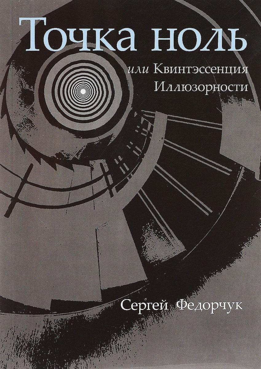 Сергей Федорчук Точка ноль, или Квинтэссенция иллюзорности говорим правильно по смыслу или по форме