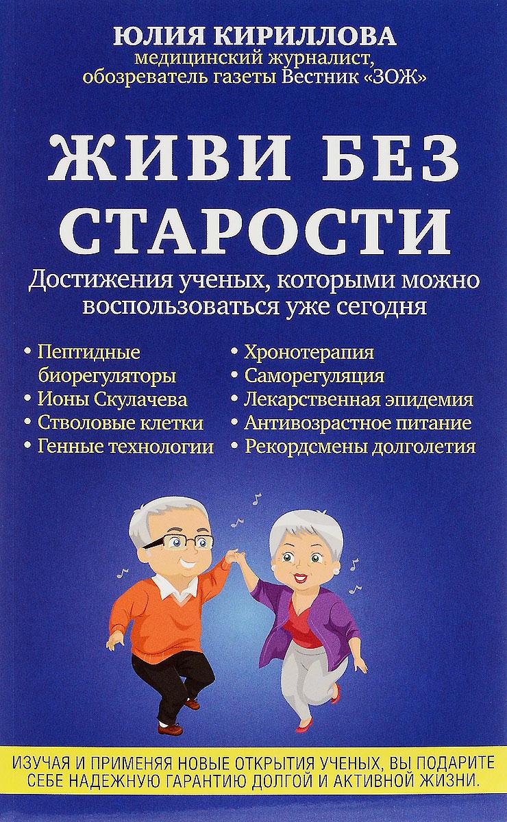 Ю. М. Кириллова Живи без старости. Достижения ученых, которыми можно воспользоваться уже сегодня
