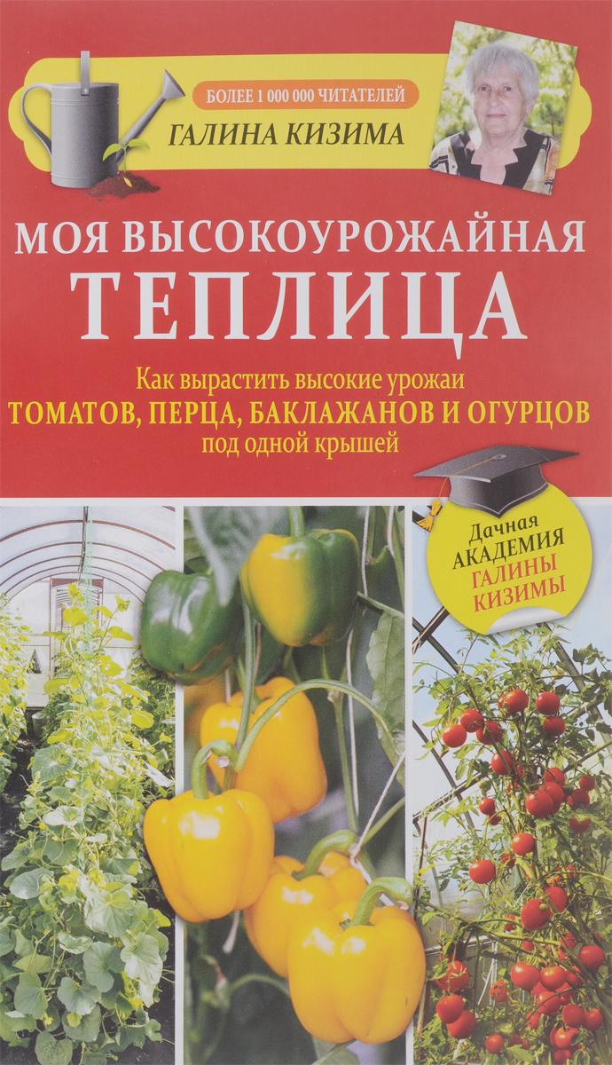 Галина Кизима Моя высокоурожайная теплица. Как вырастить высокие урожаи томатов, перца, баклажанов и огурцов под одной крышей