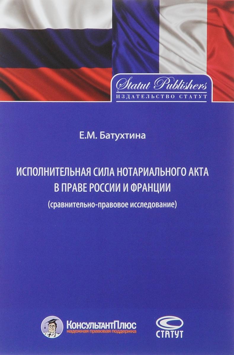 Е. М. Батухтина Исполнительная сила нотариального акта в праве России и Франции. Сравнительно-правовое исследование цена и фото